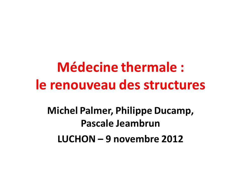Médecine thermale : le renouveau des structures Michel Palmer, Philippe Ducamp, Pascale Jeambrun LUCHON – 9 novembre 2012