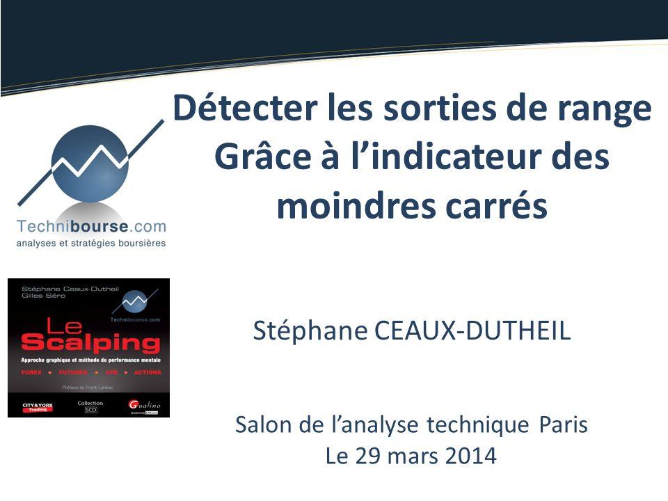 Stéphane CEAUX-DUTHEIL Salon de lanalyse technique Paris Le 29 mars 2014 Détecter les sorties de range Grâce à lindicateur des moindres carrés