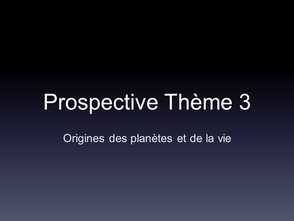 Prospective Thème 3 Origines des planètes et de la vie