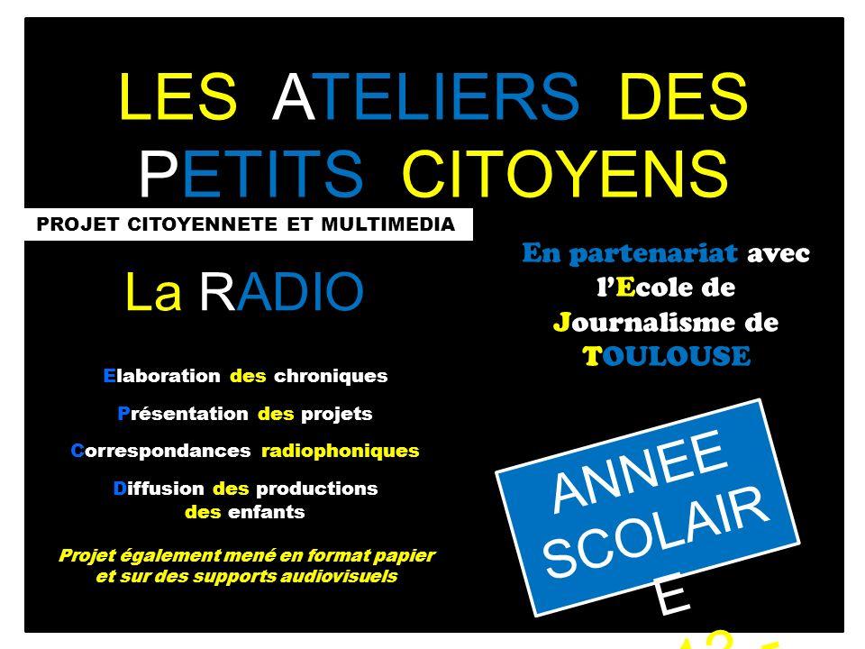 LES ATELIERS DES PETITS CITOYENS PROJET CITOYENNETE ET MULTIMEDIA En partenariat avec lEcole de Journalisme de TOULOUSE ANNEE SCOLAIR E 2013 - 2014 La