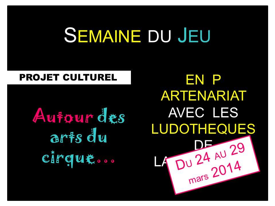 S EMAINE DU J EU PROJET CULTUREL Autour des arts du cirque… EN P ARTENARI AT AVEC LES LUDOTHEQUES DE LA COMMUNE D U 24 AU 29 mars 2014