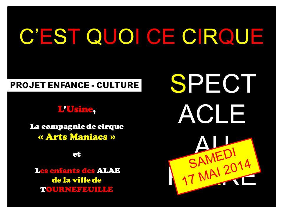 PROJET ENFANCE - CULTURE LUsine, La compagnie de cirque « Arts Maniacs » et Les enfants des ALAE de la ville de TOURNEFEUILLE SPECT ACLE AU PHARE SAMEDI 17 MAI 2014 CEST QUOI CE CIRQUE