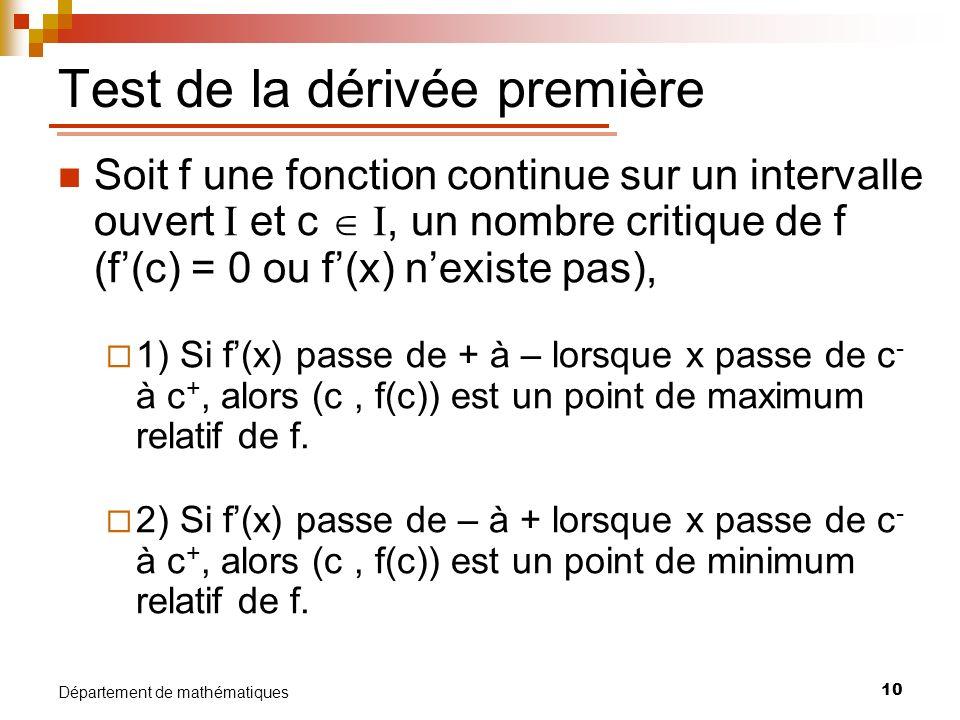 10 Département de mathématiques Test de la dérivée première Soit f une fonction continue sur un intervalle ouvert I et c I, un nombre critique de f (f