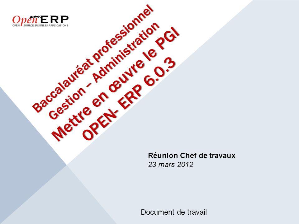 Baccalauréat professionnel Gestion – Administration Mettre en œuvre le PGI OPEN- ERP 6.0.3 Réunion Chef de travaux 23 mars 2012 Document de travail