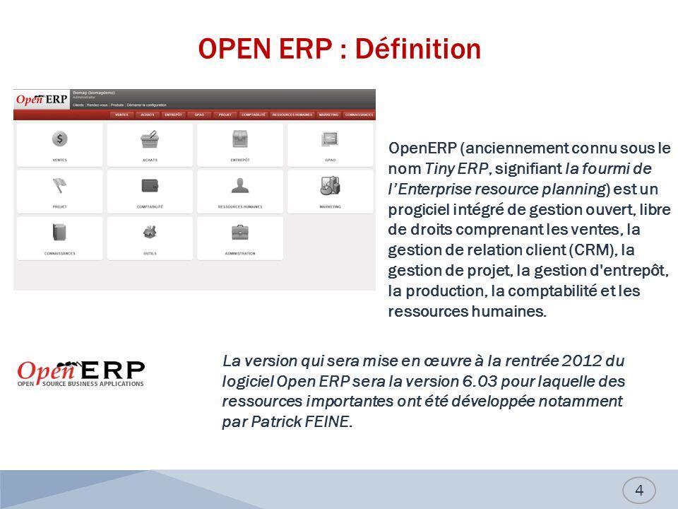 OPEN ERP : Définition OpenERP (anciennement connu sous le nom Tiny ERP, signifiant la fourmi de lEnterprise resource planning) est un progiciel intégré de gestion ouvert, libre de droits comprenant les ventes, la gestion de relation client (CRM), la gestion de projet, la gestion d entrepôt, la production, la comptabilité et les ressources humaines.