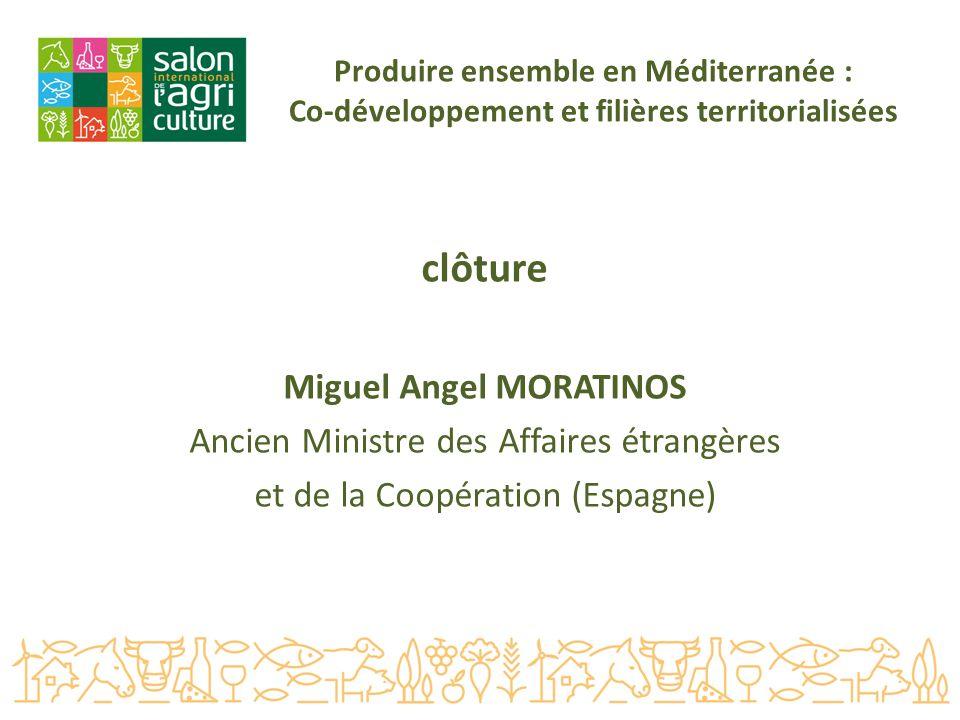 Produire ensemble en Méditerranée : Co-développement et filières territorialisées clôture Miguel Angel MORATINOS Ancien Ministre des Affaires étrangères et de la Coopération (Espagne)