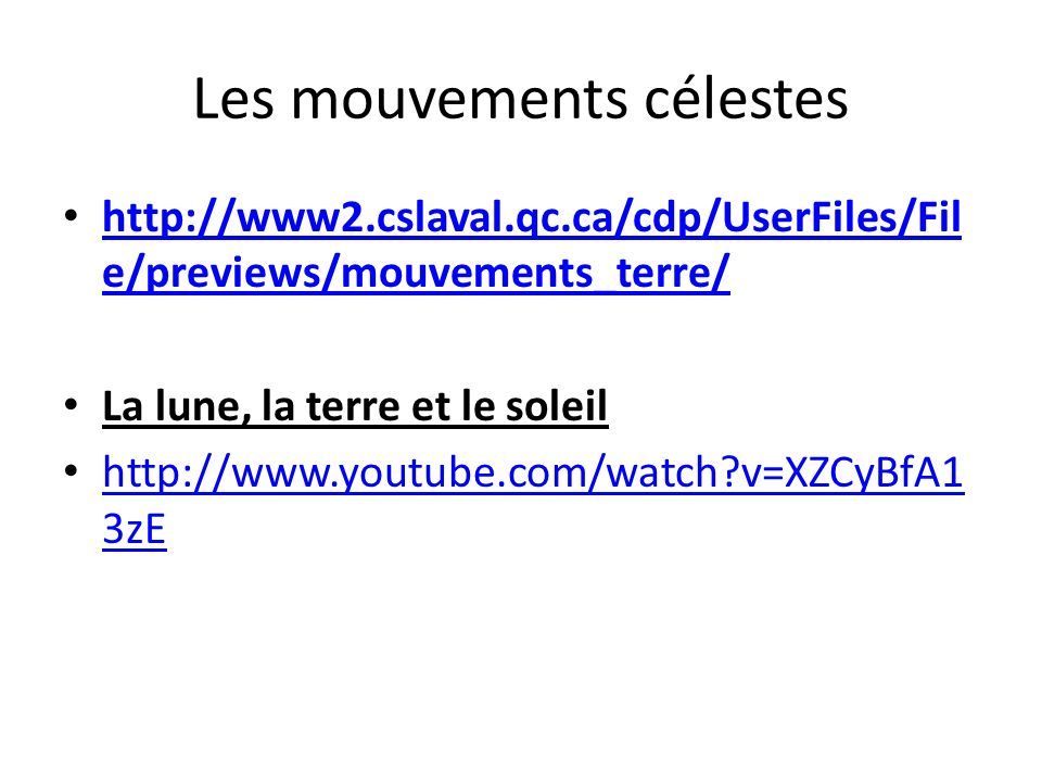 Les mouvements célestes http://www2.cslaval.qc.ca/cdp/UserFiles/Fil e/previews/mouvements_terre/ http://www2.cslaval.qc.ca/cdp/UserFiles/Fil e/previews/mouvements_terre/ La lune, la terre et le soleil http://www.youtube.com/watch?v=XZCyBfA1 3zE http://www.youtube.com/watch?v=XZCyBfA1 3zE