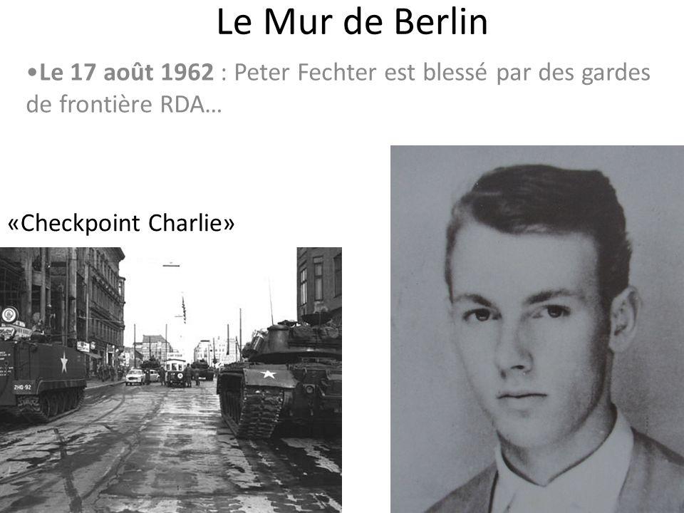 Le Mur de Berlin Le 17 août 1962 : Peter Fechter est blessé par des gardes de frontière RDA… «Checkpoint Charlie»