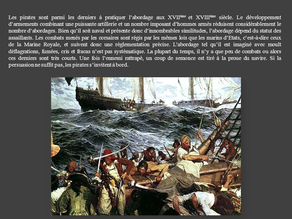 Les pirates sont parmi les derniers à pratiquer labordage aux XVII ème et XVIII ème siècle. Le développement darmements combinant une puissante artill