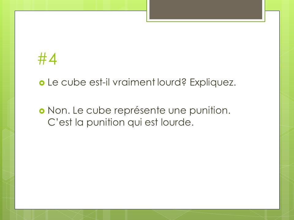 #4 Le cube est-il vraiment lourd? Expliquez. Non. Le cube représente une punition. Cest la punition qui est lourde.
