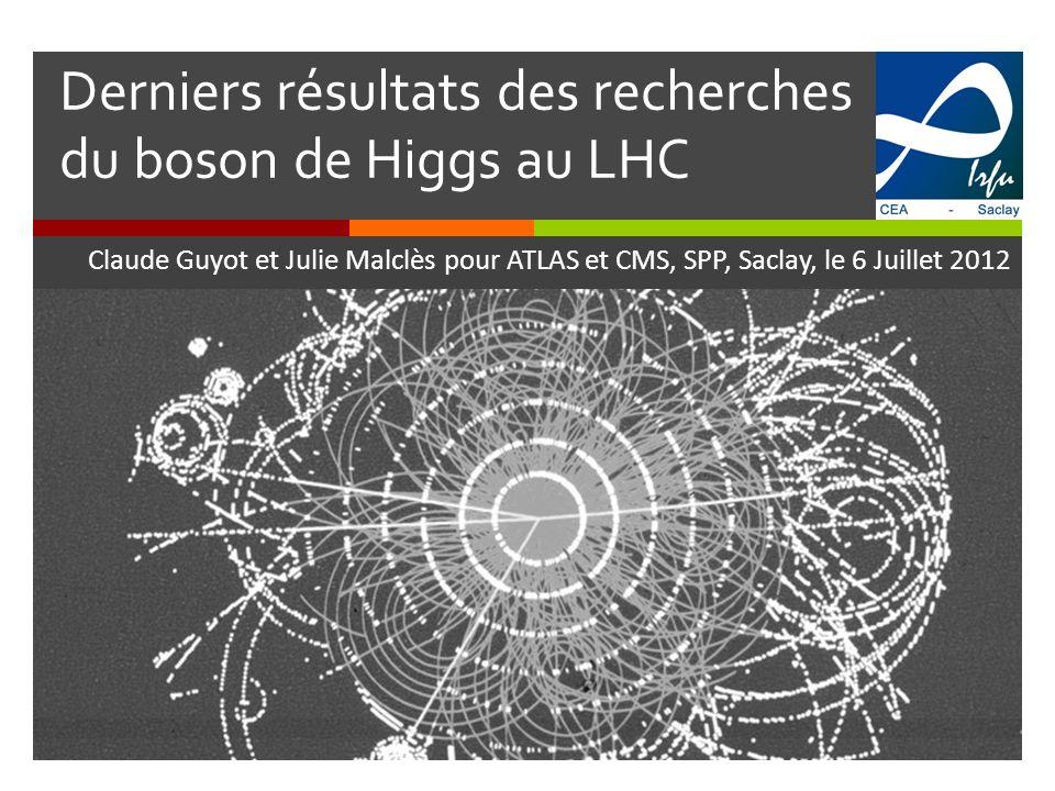 Derniers résultats des recherches du boson de Higgs au LHC Claude Guyot et Julie Malclès pour ATLAS et CMS, SPP, Saclay, le 6 Juillet 2012