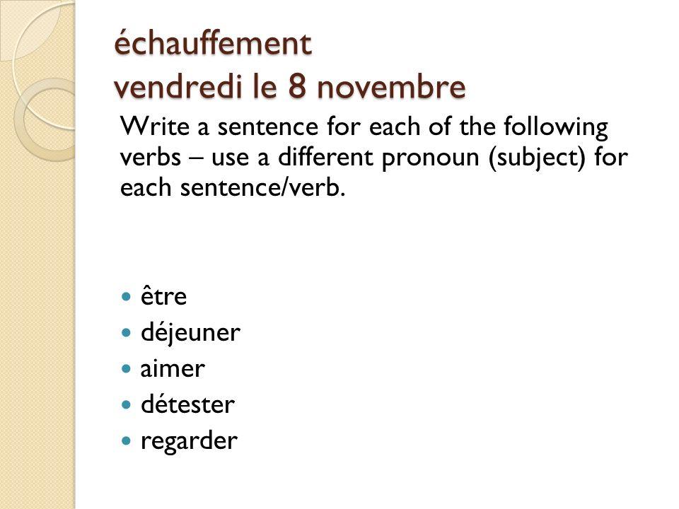échauffement vendredi le 8 novembre Write a sentence for each of the following verbs – use a different pronoun (subject) for each sentence/verb.