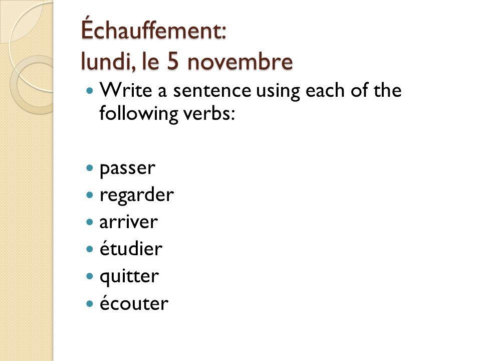 Échauffement: lundi, le 5 novembre Write a sentence using each of the following verbs: passer regarder arriver étudier quitter écouter