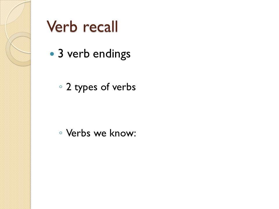 Verb recall 3 verb endings 2 types of verbs Verbs we know: