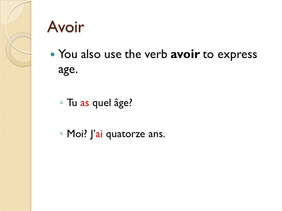 Avoir You also use the verb avoir to express age. Tu as quel âge? Moi? Jai quatorze ans.