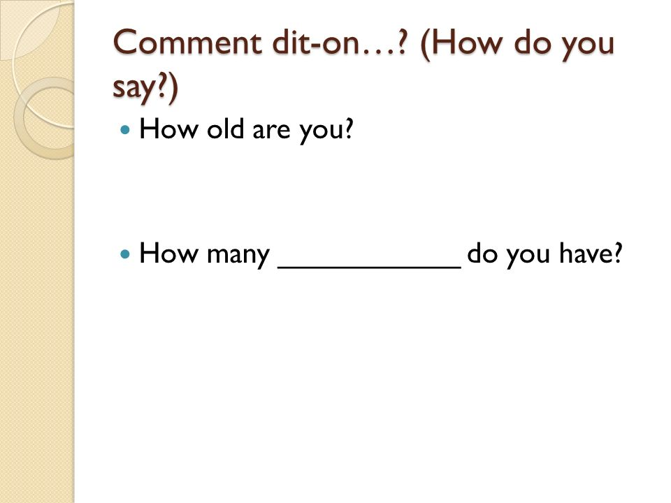 Comment dit-on…? (How do you say?) How old are you? How many ___________ do you have?