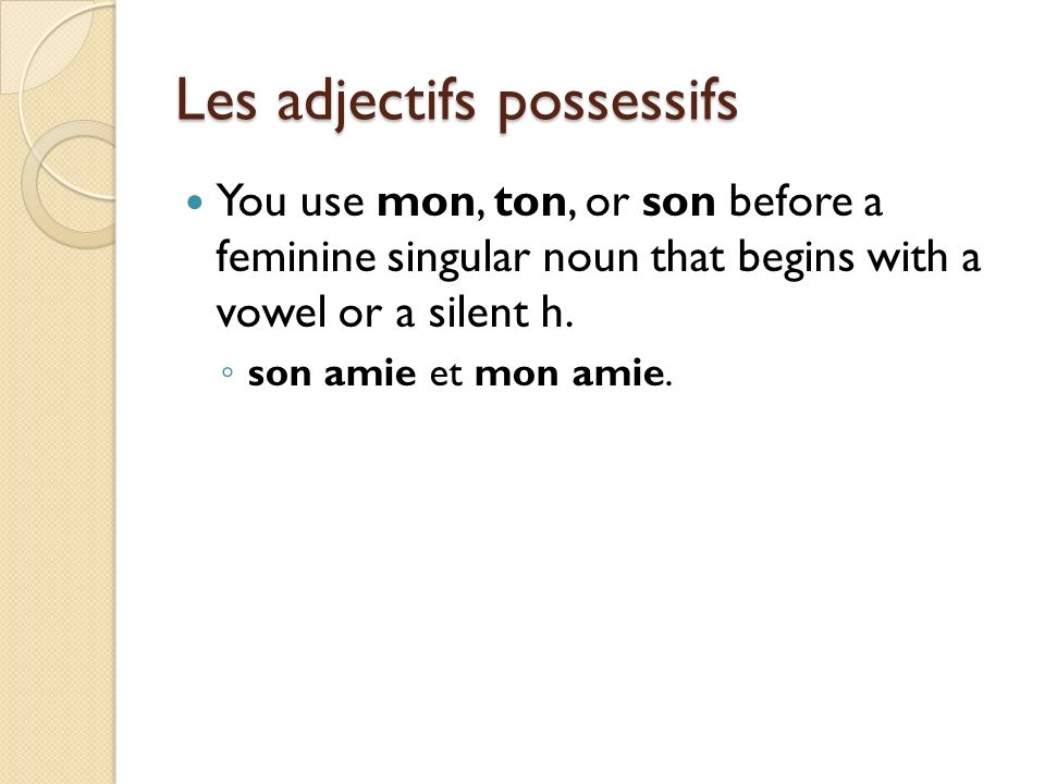 Les adjectifs possessifs You use mon, ton, or son before a feminine singular noun that begins with a vowel or a silent h. son amie et mon amie.