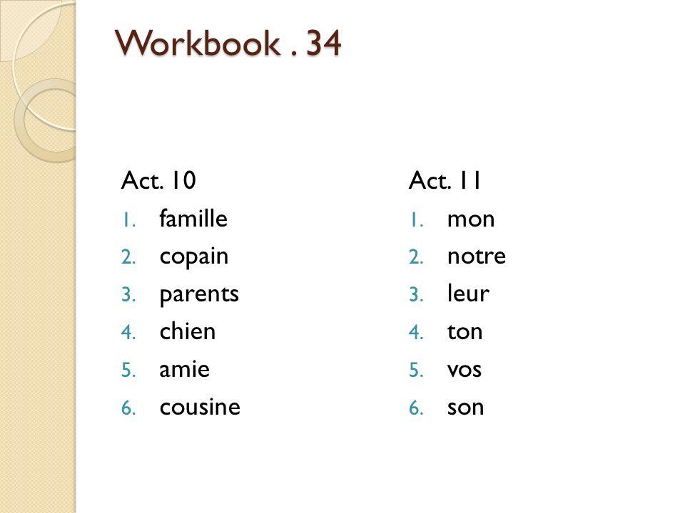 Workbook.34 Act. 10 1. famille 2. copain 3. parents 4.