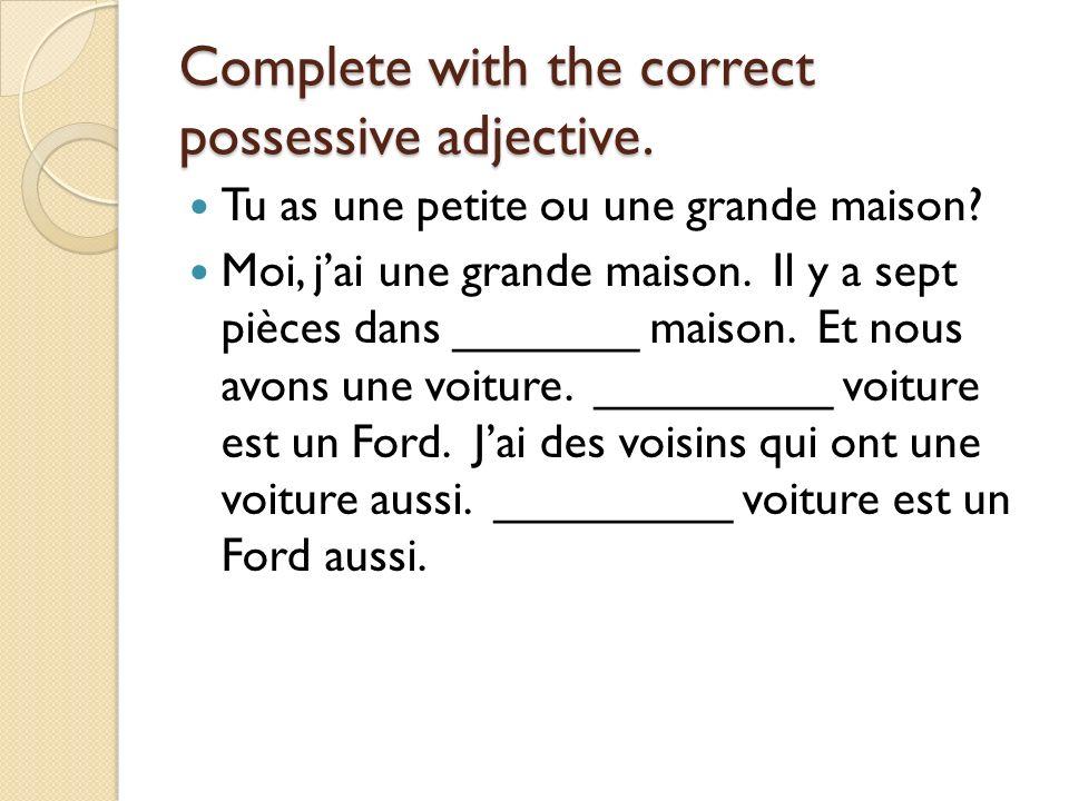 Complete with the correct possessive adjective.Tu as une petite ou une grande maison.