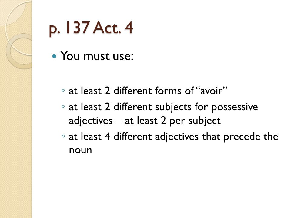 p. 137 Act. 4 You must use: at least 2 different forms of avoir at least 2 different subjects for possessive adjectives – at least 2 per subject at le
