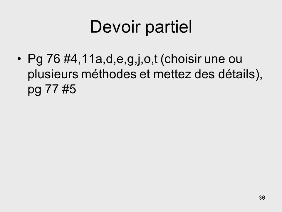Devoir partiel Pg 76 #4,11a,d,e,g,j,o,t (choisir une ou plusieurs méthodes et mettez des détails), pg 77 #5 36
