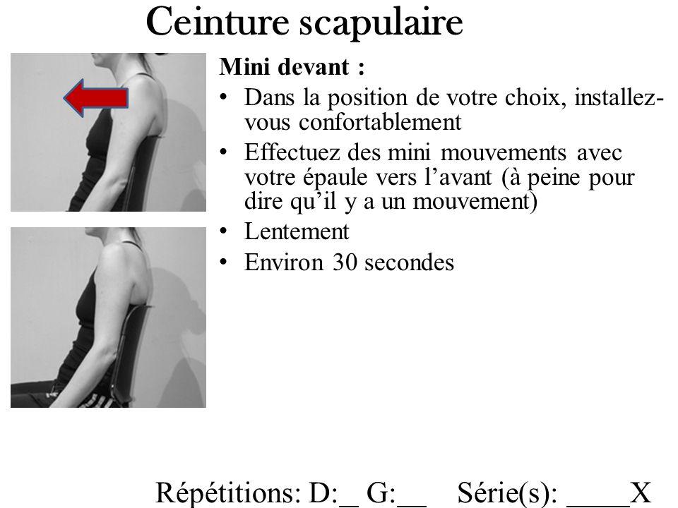 Ceinture scapulaire Mini devant : Dans la position de votre choix, installez- vous confortablement Effectuez des mini mouvements avec votre épaule vers lavant (à peine pour dire quil y a un mouvement) Lentement Environ 30 secondes Répétitions: D: G: Série(s): X