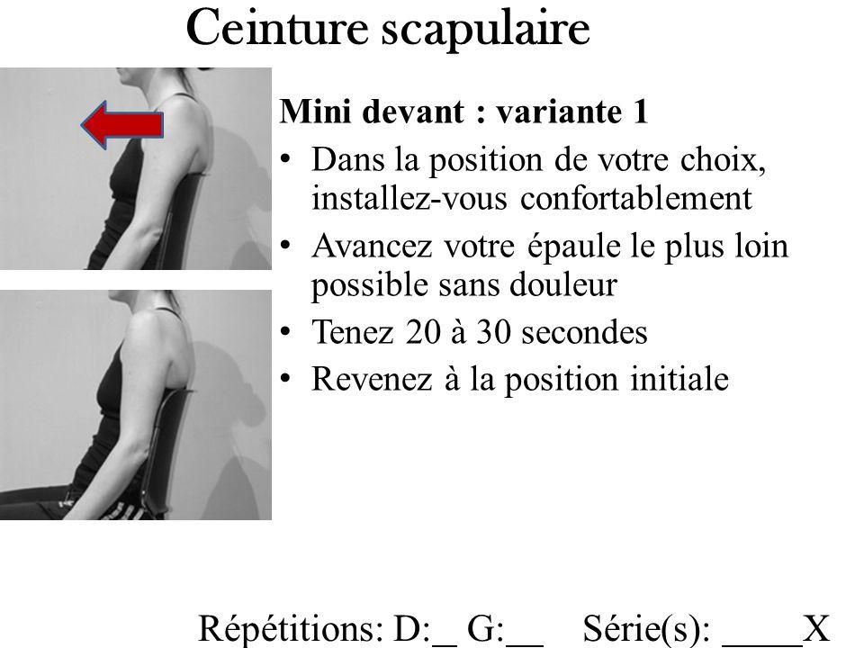 Ceinture scapulaire Mini devant : variante 1 Dans la position de votre choix, installez-vous confortablement Avancez votre épaule le plus loin possible sans douleur Tenez 20 à 30 secondes Revenez à la position initiale Répétitions: D: G: Série(s): X