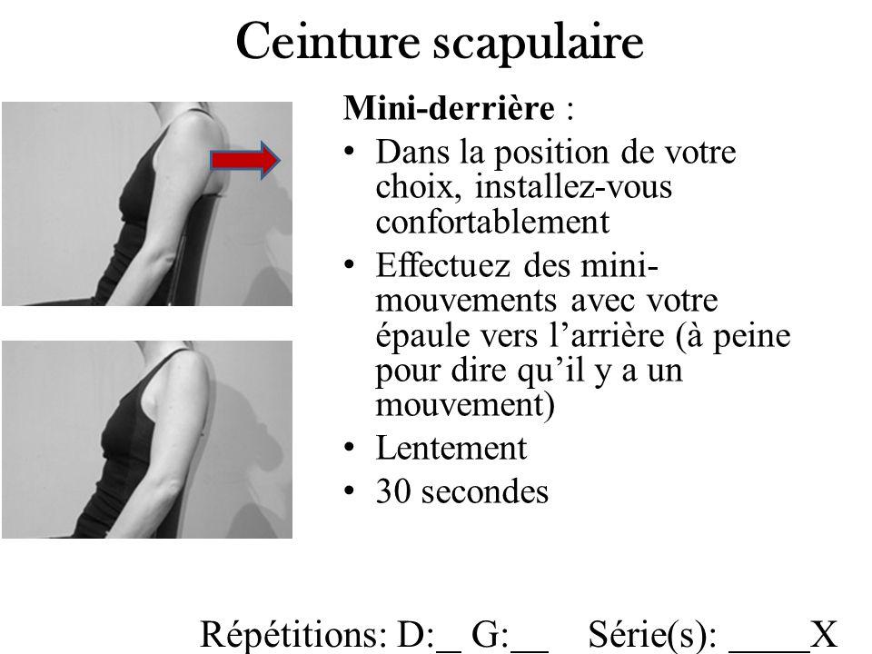 Mini-derrière : Dans la position de votre choix, installez-vous confortablement Effectuez des mini- mouvements avec votre épaule vers larrière (à peine pour dire quil y a un mouvement) Lentement 30 secondes Ceinture scapulaire Répétitions: D: G: Série(s): X