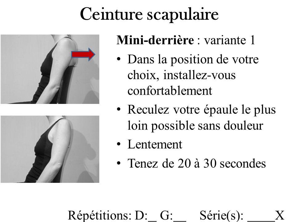Mini-derrière : variante 1 Dans la position de votre choix, installez-vous confortablement Reculez votre épaule le plus loin possible sans douleur Lentement Tenez de 20 à 30 secondes Ceinture scapulaire Répétitions: D: G: Série(s): X
