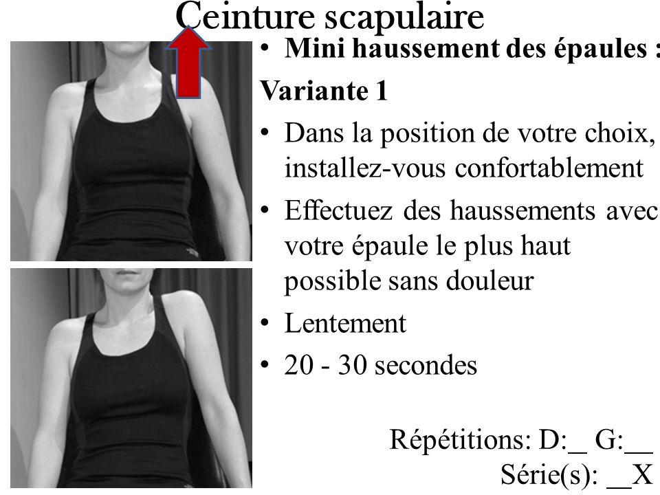 Mini haussement des épaules : Variante 1 Dans la position de votre choix, installez-vous confortablement Effectuez des haussements avec votre épaule le plus haut possible sans douleur Lentement 20 - 30 secondes Ceinture scapulaire Répétitions: D: G: Série(s): X