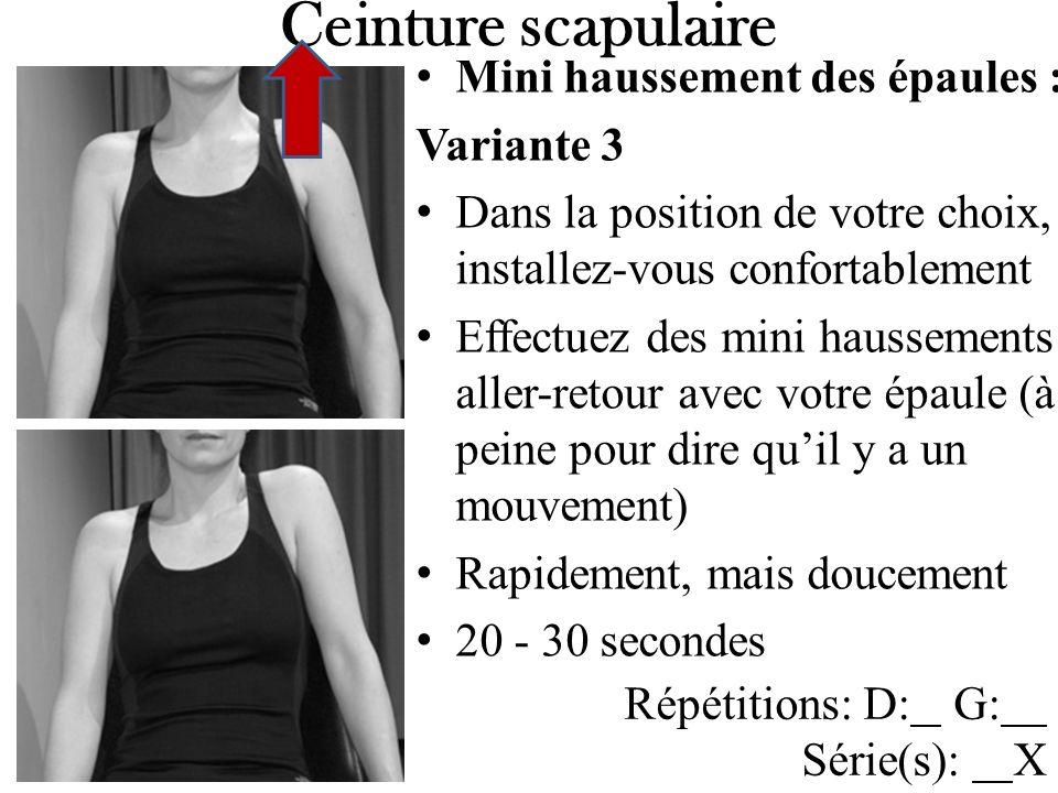 Mini haussement des épaules : Variante 3 Dans la position de votre choix, installez-vous confortablement Effectuez des mini haussements aller-retour avec votre épaule (à peine pour dire quil y a un mouvement) Rapidement, mais doucement 20 - 30 secondes Ceinture scapulaire Répétitions: D: G: Série(s): X