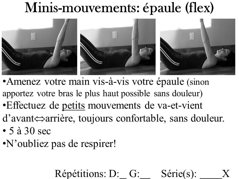 Minis-mouvements: épaule (flex) Amenez votre main vis-à-vis votre épaule (sinon apportez votre bras le plus haut possible sans douleur) Effectuez de petits mouvements de va-et-vient davant arrière, toujours confortable, sans douleur.