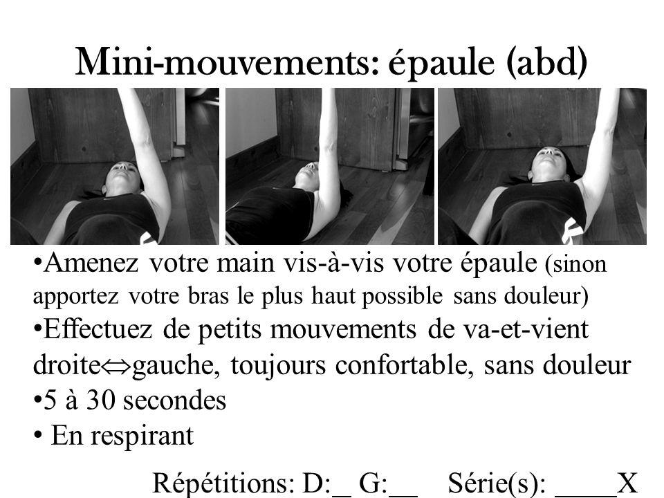 Mini-mouvements: épaule (abd) Amenez votre main vis-à-vis votre épaule (sinon apportez votre bras le plus haut possible sans douleur) Effectuez de petits mouvements de va-et-vient droite gauche, toujours confortable, sans douleur 5 à 30 secondes En respirant Répétitions: D: G: Série(s): X
