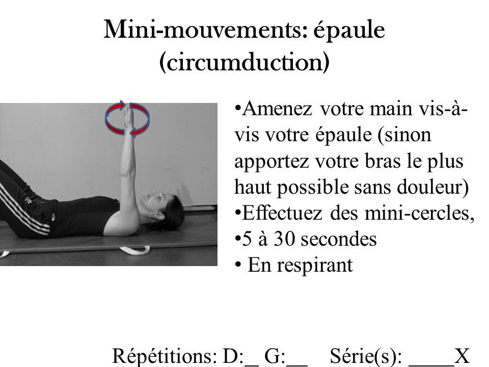 Mini-mouvements: épaule (circumduction) Amenez votre main vis-à- vis votre épaule (sinon apportez votre bras le plus haut possible sans douleur) Effectuez des mini-cercles, 5 à 30 secondes En respirant Répétitions: D: G: Série(s): X
