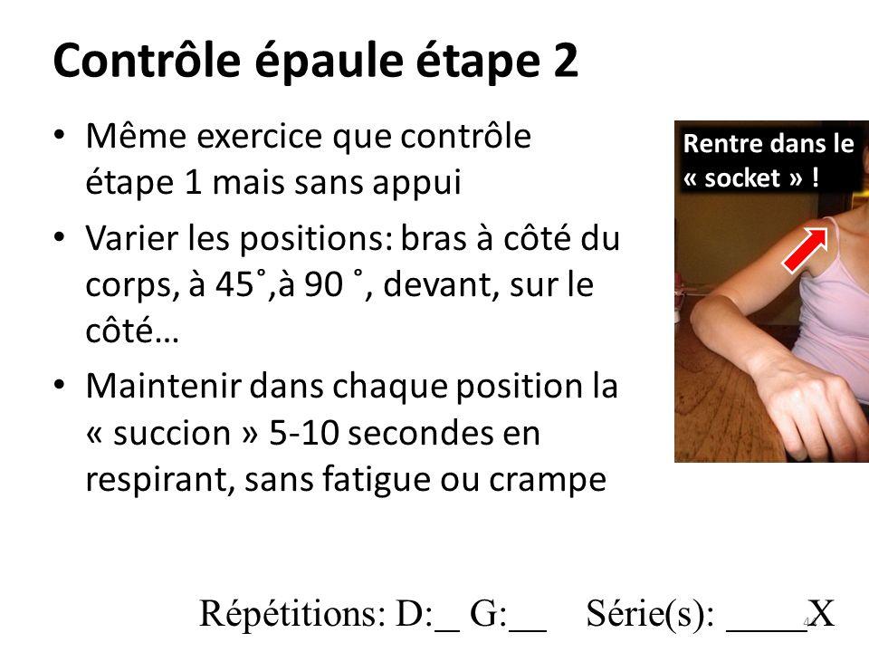 Contrôle épaule étape 2 Même exercice que contrôle étape 1 mais sans appui Varier les positions: bras à côté du corps, à 45˚,à 90 ˚, devant, sur le côté… Maintenir dans chaque position la « succion » 5-10 secondes en respirant, sans fatigue ou crampe 44 Rentre dans le « socket » .