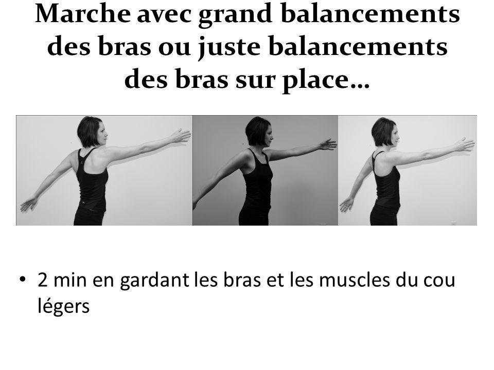 Marche avec grand balancements des bras ou juste balancements des bras sur place… 2 min en gardant les bras et les muscles du cou légers