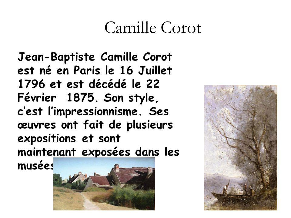 Camille Corot Jean-Baptiste Camille Corot est né en Paris le 16 Juillet 1796 et est décédé le 22 Février 1875. Son style, cest limpressionnisme. Ses œ