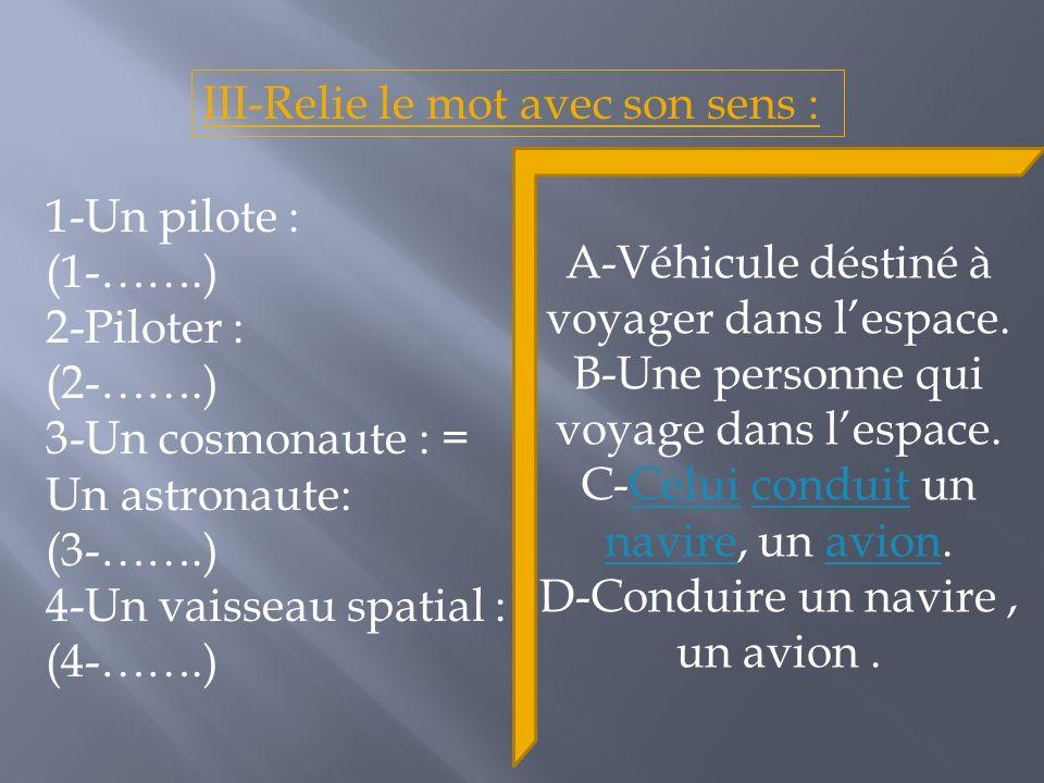 1-Un pilote : (1-…….) 2-Piloter : (2-…….) 3-Un cosmonaute : = Un astronaute: (3-…….) 4-Un vaisseau spatial : (4-…….) III-Relie le mot avec son sens : A-Véhicule déstiné à voyager dans lespace.