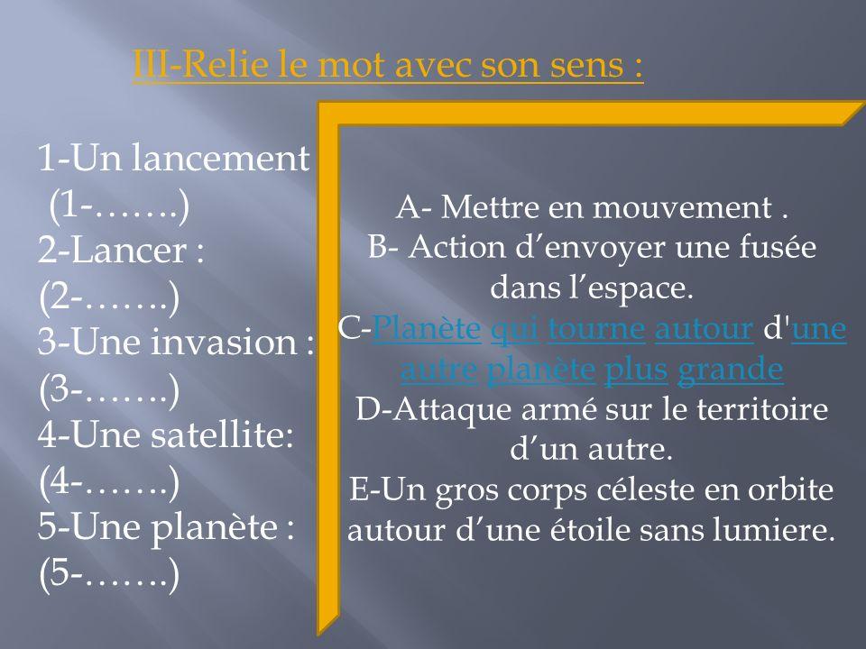 1-Un lancement : (1-…….) 2-Lancer : (2-…….) 3-Une invasion : (3-…….) 4-Une satellite: (4-…….) 5-Une planète : (5-…….) III-Relie le mot avec son sens : A- Mettre en mouvement.