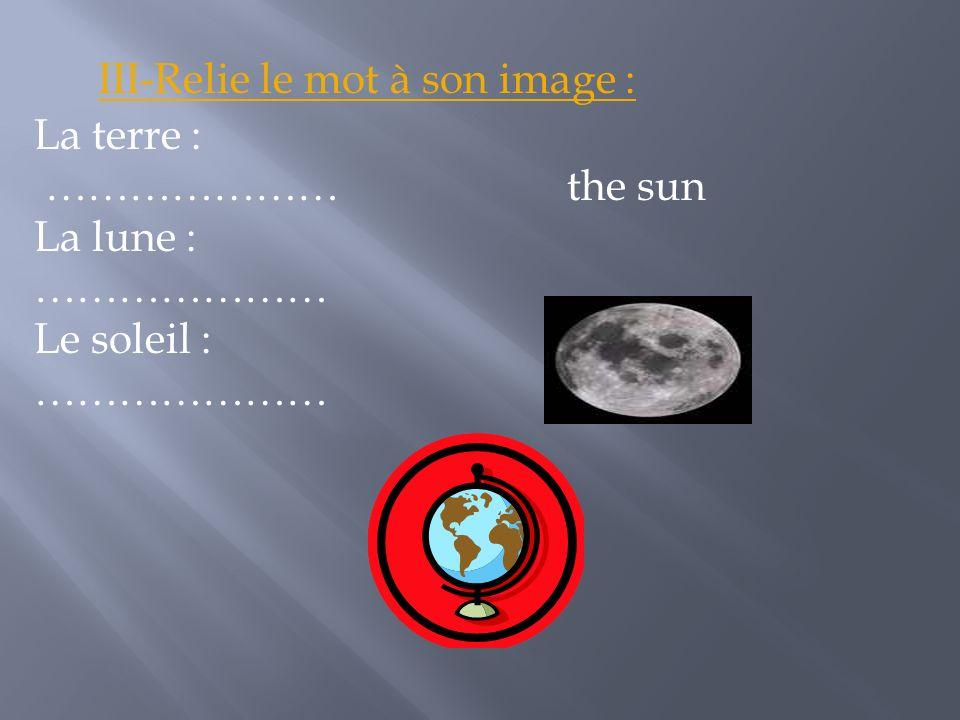 La terre : ………………… the sun La lune : ………………… Le soleil : ………………… III-Relie le mot à son image :