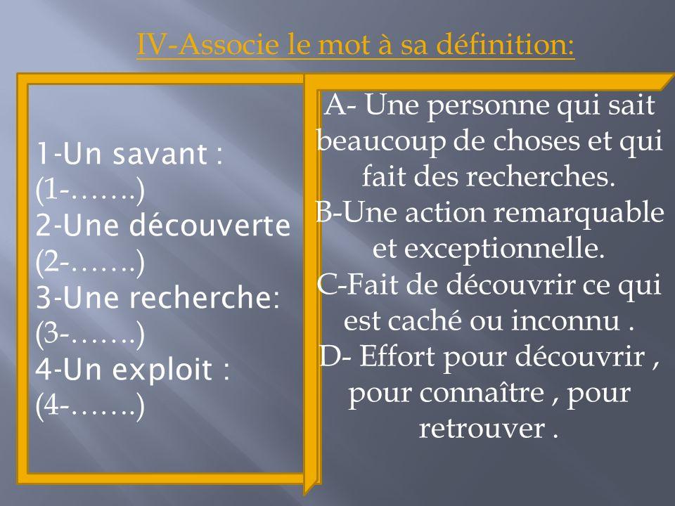 1-Un savant : (1-…….) 2-Une découverte (2-…….) 3-Une recherche: (3-…….) 4-Un exploit : (4-…….) IV-Associe le mot à sa définition: A- Une personne qui sait beaucoup de choses et qui fait des recherches.