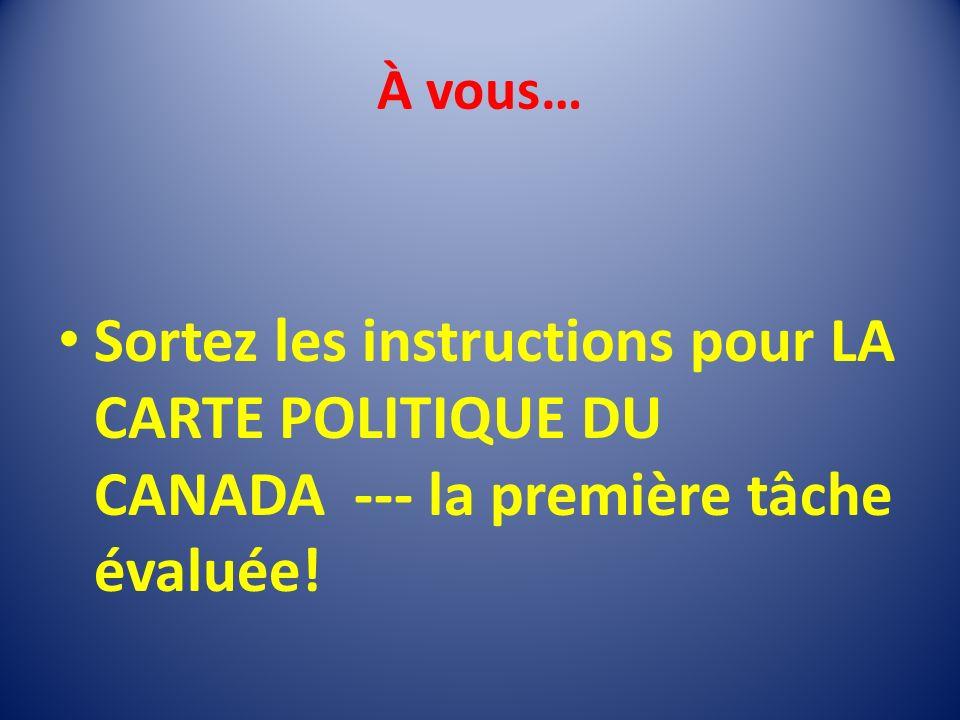 À vous… Sortez les instructions pour LA CARTE POLITIQUE DU CANADA --- la première tâche évaluée!