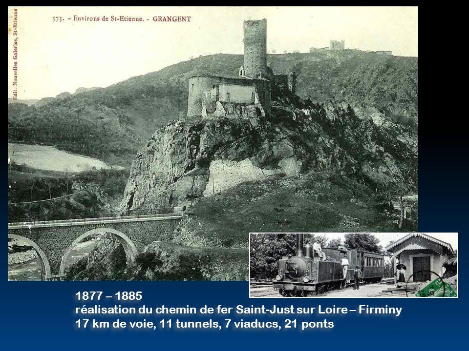 1877 – 1885 réalisation du chemin de fer Saint-Just sur Loire – Firminy 17 km de voie, 11 tunnels, 7 viaducs, 21 ponts 1877 – 1885 réalisation du chemin de fer Saint-Just sur Loire – Firminy 17 km de voie, 11 tunnels, 7 viaducs, 21 ponts