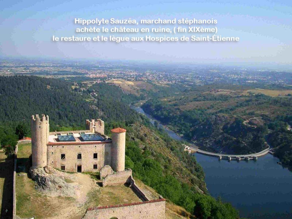 Hippolyte Sauzéa, marchand stéphanois achète le château en ruine, ( fin XIXème) le restaure et le lègue aux Hospices de Saint-Étienne Hippolyte Sauzéa, marchand stéphanois achète le château en ruine, ( fin XIXème) le restaure et le lègue aux Hospices de Saint-Étienne