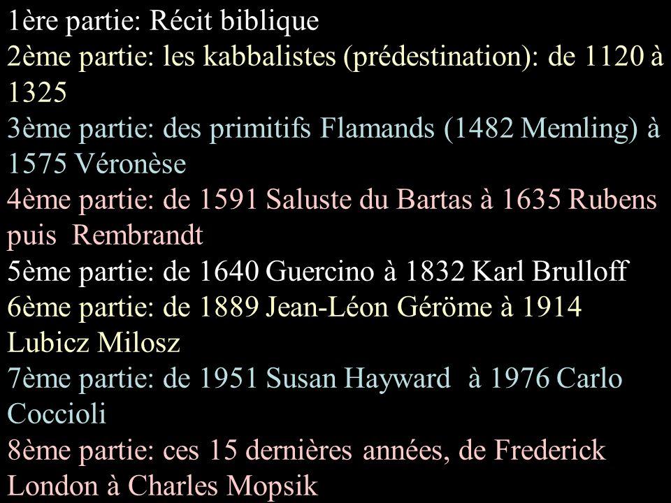1ère partie: Récit biblique 2ème partie: les kabbalistes (prédestination): de 1120 à 1325 3ème partie: des primitifs Flamands (1482 Memling) à 1575 Véronèse 4ème partie: de 1591 Saluste du Bartas à 1635 Rubens puis Rembrandt 5ème partie: de 1640 Guercino à 1832 Karl Brulloff 6ème partie: de 1889 Jean-Léon Géröme à 1914 Lubicz Milosz 7ème partie: de 1951 Susan Hayward à 1976 Carlo Coccioli 8ème partie: ces 15 dernières années, de Frederick London à Charles Mopsik