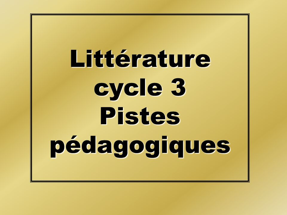 Littérature cycle 3 Pistes pédagogiques