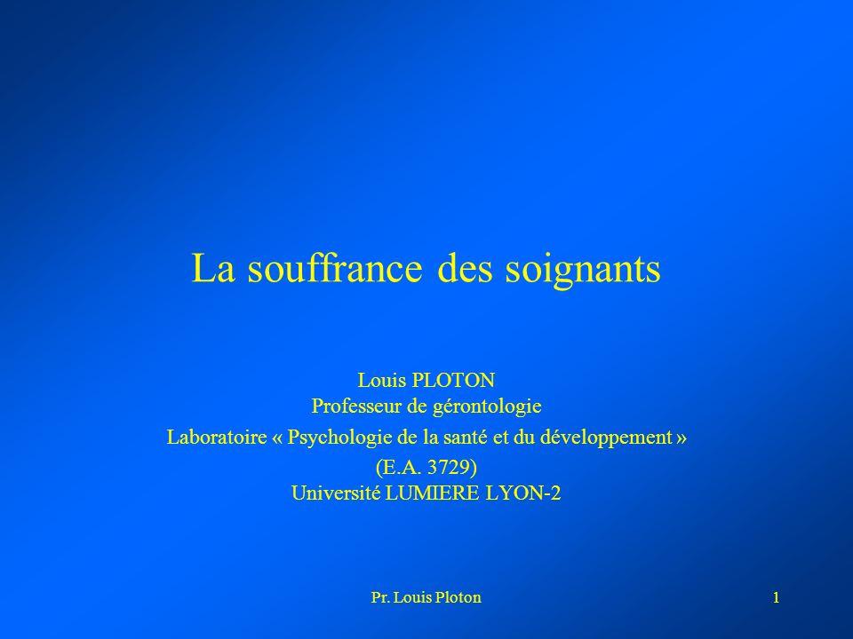 Pr. Louis Ploton1 La souffrance des soignants Louis PLOTON Professeur de gérontologie Laboratoire « Psychologie de la santé et du développement » (E.A