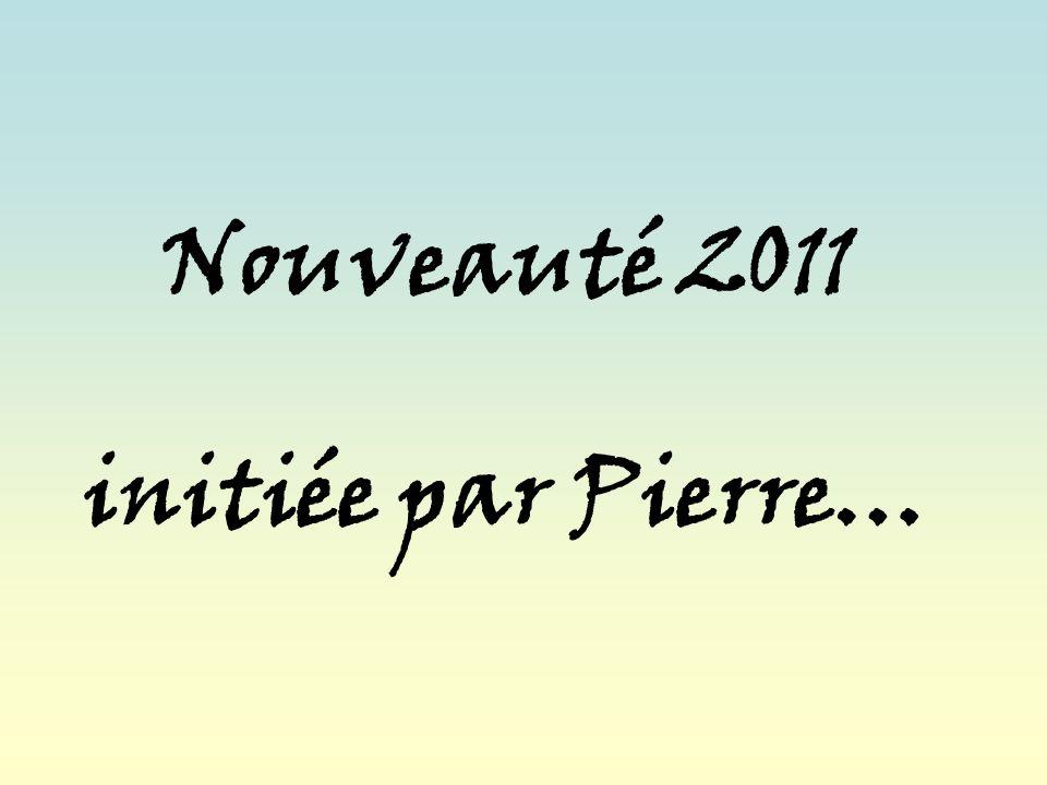 Nouveauté 2011 initiée par Pierre…