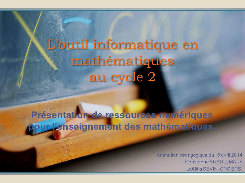 Animation pédagogique du 15 avril 2014 Christophe SUAUD, MAI et Laëtitia SEVIN, CPC EPS. Loutil informatique en mathématiques au cycle 2 Présentation