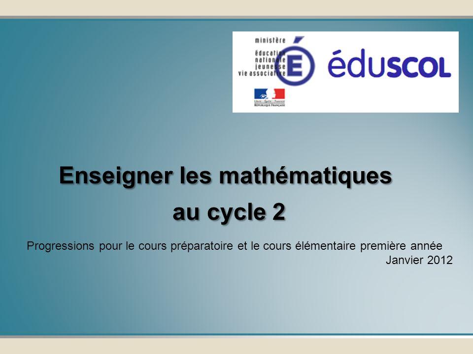 Enseigner les mathématiques au cycle 2 au cycle 2 Progressions pour le cours préparatoire et le cours élémentaire première année Janvier 2012